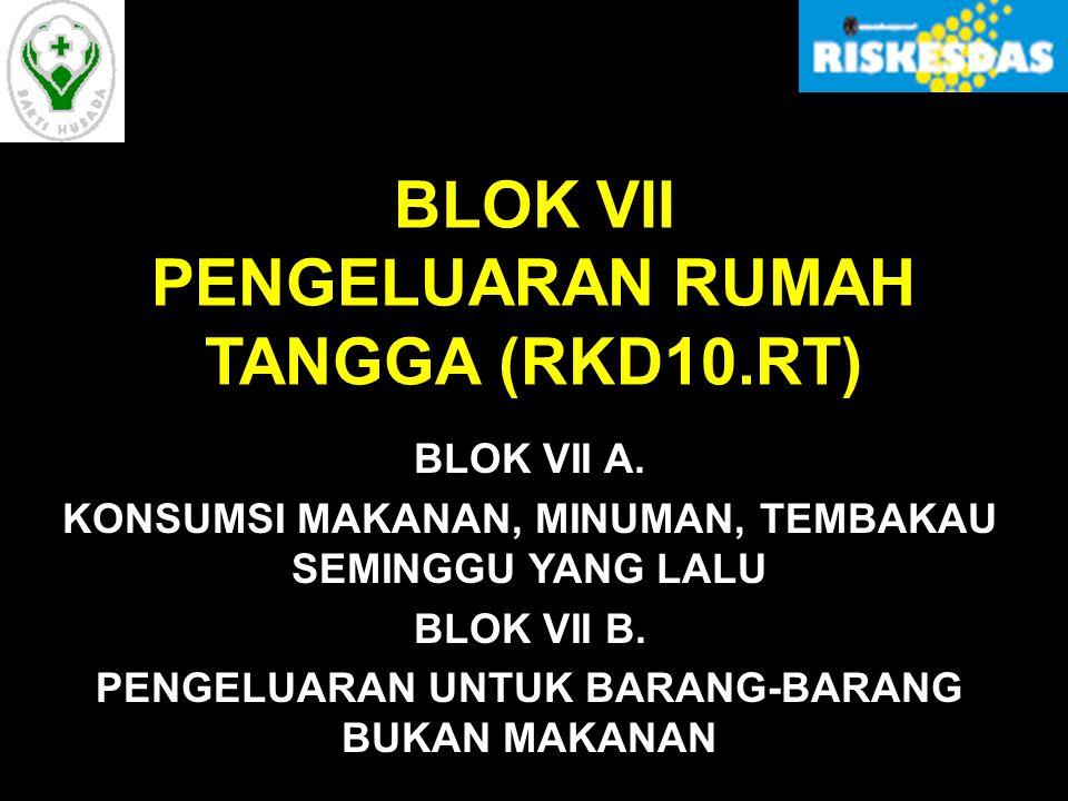 BLOK VII PENGELUARAN RUMAH TANGGA (RKD10.RT) BLOK VII A. KONSUMSI MAKANAN, MINUMAN, TEMBAKAU SEMINGGU YANG LALU BLOK VII B. PENGELUARAN UNTUK BARANG-B