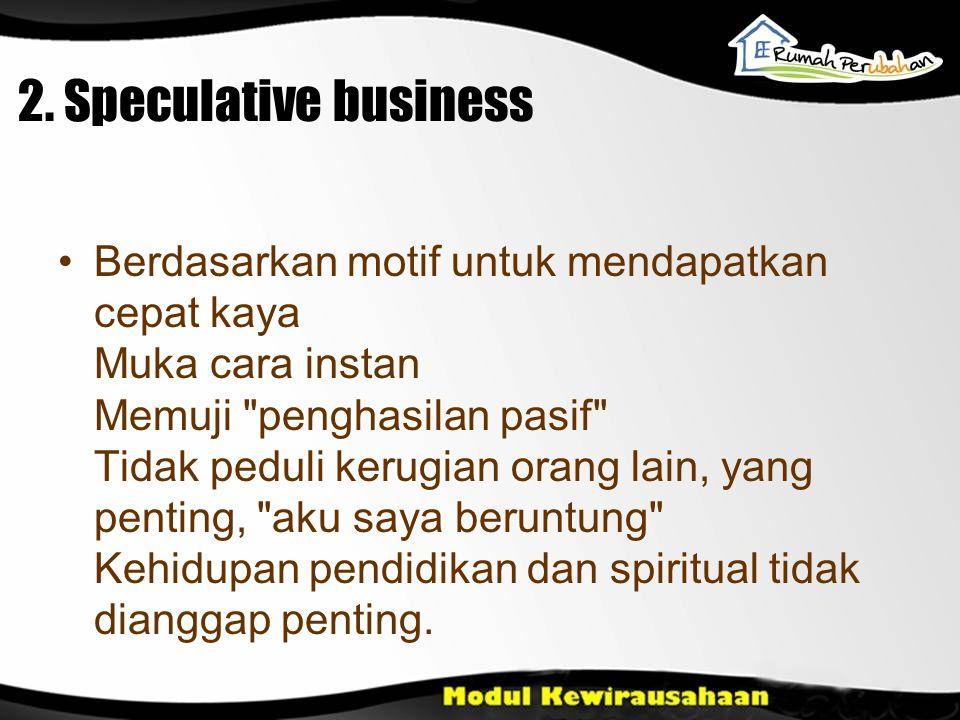 2. Speculative business Berdasarkan motif untuk mendapatkan cepat kaya Muka cara instan Memuji