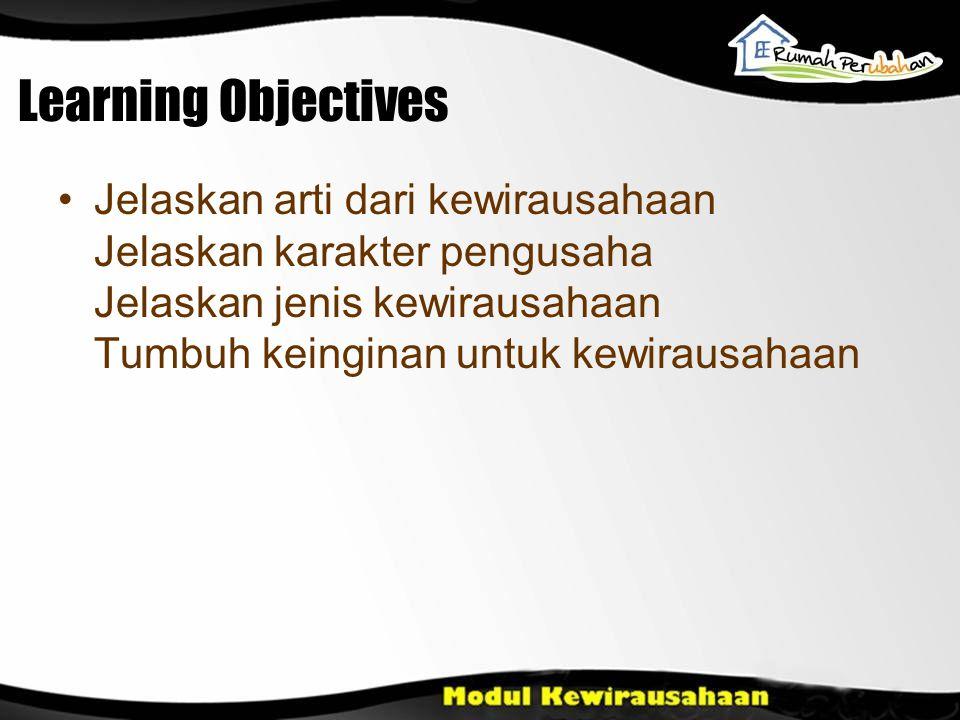 Learning Objectives Jelaskan arti dari kewirausahaan Jelaskan karakter pengusaha Jelaskan jenis kewirausahaan Tumbuh keinginan untuk kewirausahaan