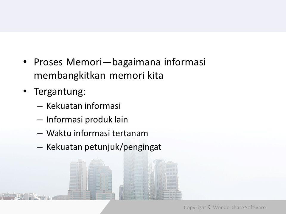 Copyright © Wondershare Software Proses Memori—bagaimana informasi membangkitkan memori kita Tergantung: – Kekuatan informasi – Informasi produk lain – Waktu informasi tertanam – Kekuatan petunjuk/pengingat
