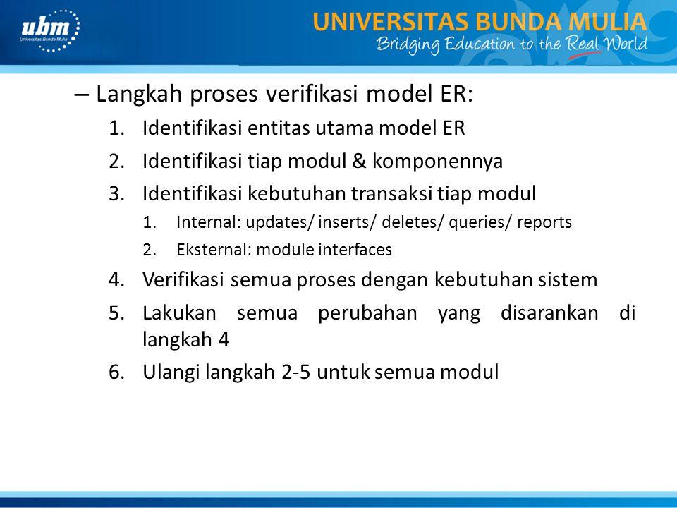 – Langkah proses verifikasi model ER: 1.Identifikasi entitas utama model ER 2.Identifikasi tiap modul & komponennya 3.Identifikasi kebutuhan transaksi