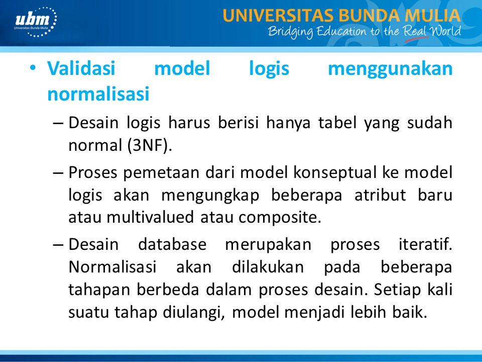 Validasi model logis menggunakan normalisasi – Desain logis harus berisi hanya tabel yang sudah normal (3NF). – Proses pemetaan dari model konseptual
