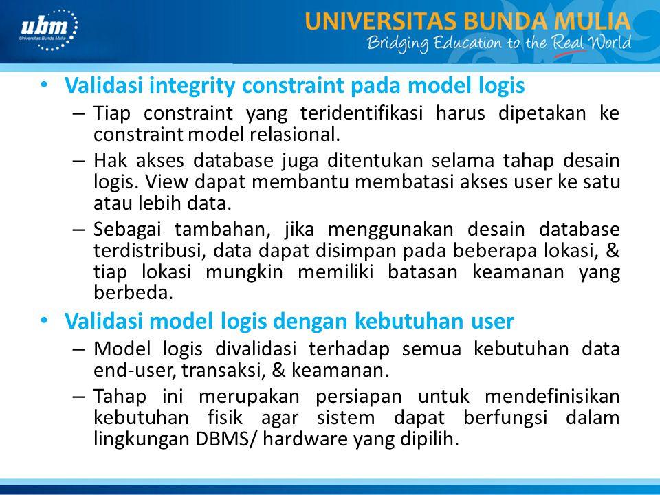 Validasi integrity constraint pada model logis – Tiap constraint yang teridentifikasi harus dipetakan ke constraint model relasional. – Hak akses data