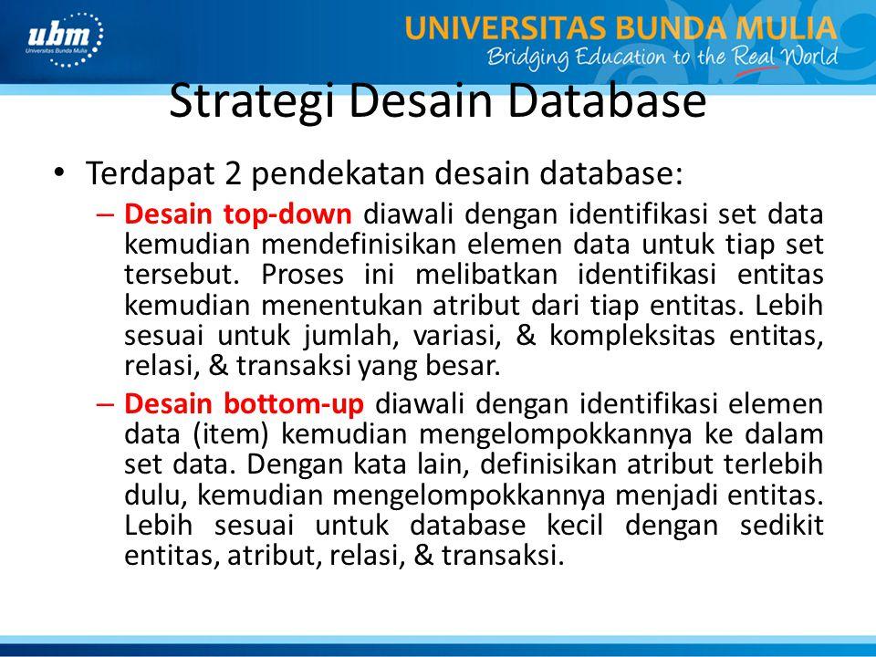 Strategi Desain Database Terdapat 2 pendekatan desain database: – Desain top-down diawali dengan identifikasi set data kemudian mendefinisikan elemen