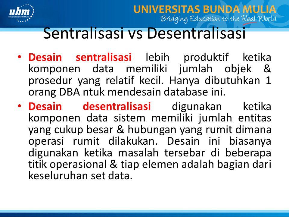 Sentralisasi vs Desentralisasi Desain sentralisasi lebih produktif ketika komponen data memiliki jumlah objek & prosedur yang relatif kecil. Hanya dib