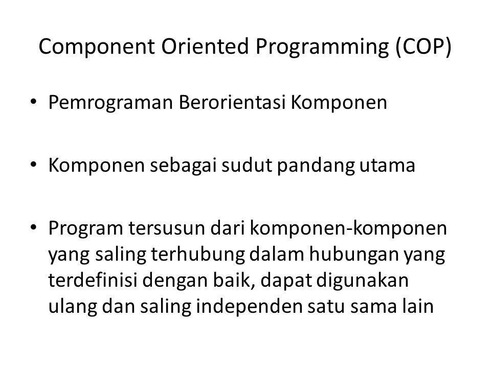 Component Oriented Programming (COP) Pemrograman Berorientasi Komponen Komponen sebagai sudut pandang utama Program tersusun dari komponen-komponen ya