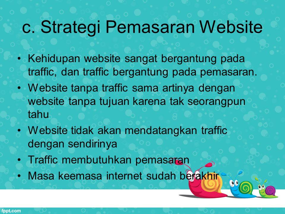 c. Strategi Pemasaran Website Kehidupan website sangat bergantung pada traffic, dan traffic bergantung pada pemasaran. Website tanpa traffic sama arti