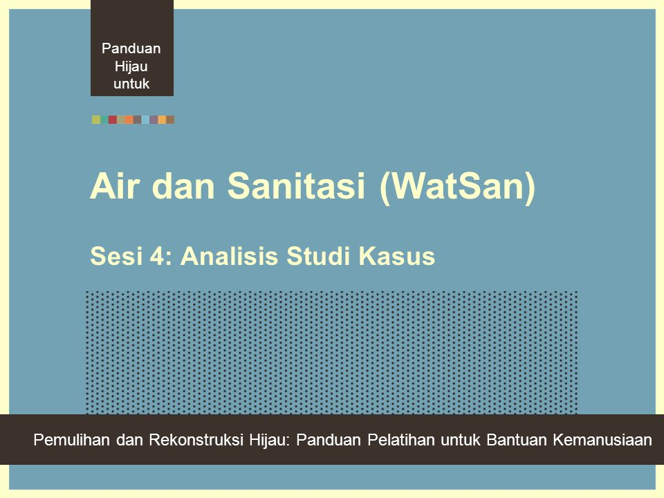 Green Recovery And Reconstruction: Training Toolkit For Humanitarian Aid Air dan Sanitasi (WatSan) Sesi 4: Analisis Studi Kasus Panduan Hijau untuk Pemulihan dan Rekonstruksi Hijau: Panduan Pelatihan untuk Bantuan Kemanusiaan