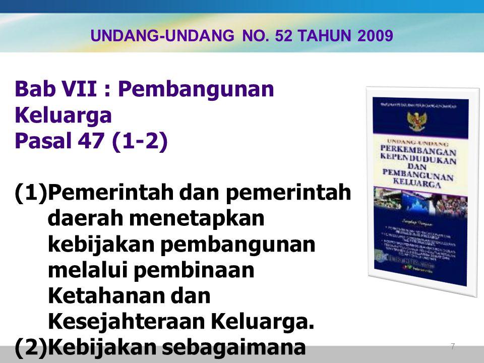 Bab VII : Pembangunan Keluarga Pasal 47 (1-2)  Pemerintah dan pemerintah daerah menetapkan kebijakan pembangunan melalui pembinaan Ketahanan dan Ke