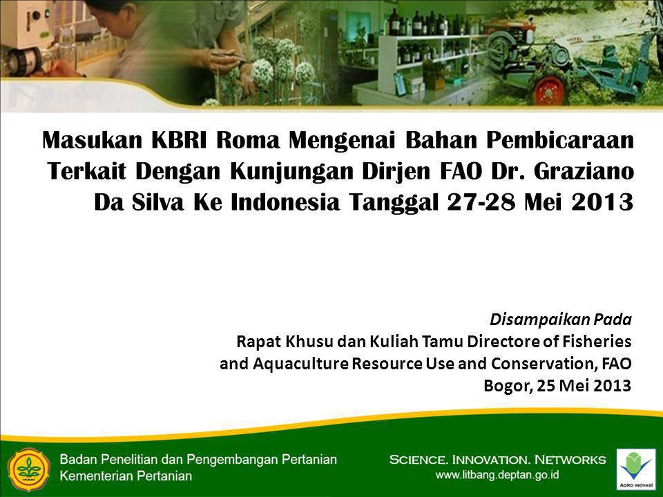 Disampaikan Pada Rapat Khusu dan Kuliah Tamu Directore of Fisheries and Aquaculture Resource Use and Conservation, FAO Bogor, 25 Mei 2013 Masukan KBRI Roma Mengenai Bahan Pembicaraan Terkait Dengan Kunjungan Dirjen FAO Dr.