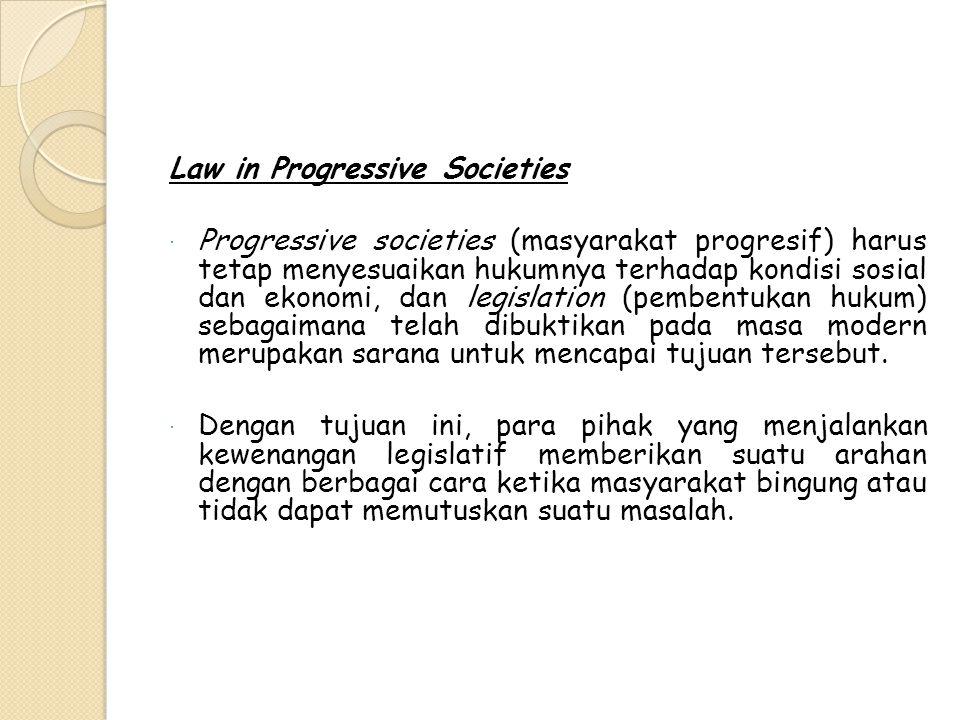 Law in Progressive Societies  Progressive societies (masyarakat progresif) harus tetap menyesuaikan hukumnya terhadap kondisi sosial dan ekonomi, dan legislation (pembentukan hukum) sebagaimana telah dibuktikan pada masa modern merupakan sarana untuk mencapai tujuan tersebut.
