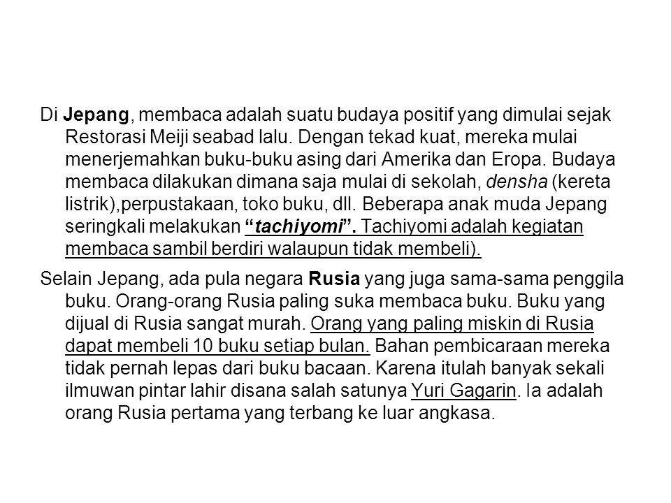 Budaya Membaca Dalam hal membaca sebagai awal kemajuan bangsa, mahasiswa di negara industri maju ternyata memiliki rata-rata membaca selama delapan jam per hari, sedangkan di negara berkembang, termasuk Indonesia, hanya dua jam setiap hari (UNESCO, 2005) Indonesia dengan 230 juta jiwa mampu menerbitkan 10.000 judul buku setiap tahunnya.
