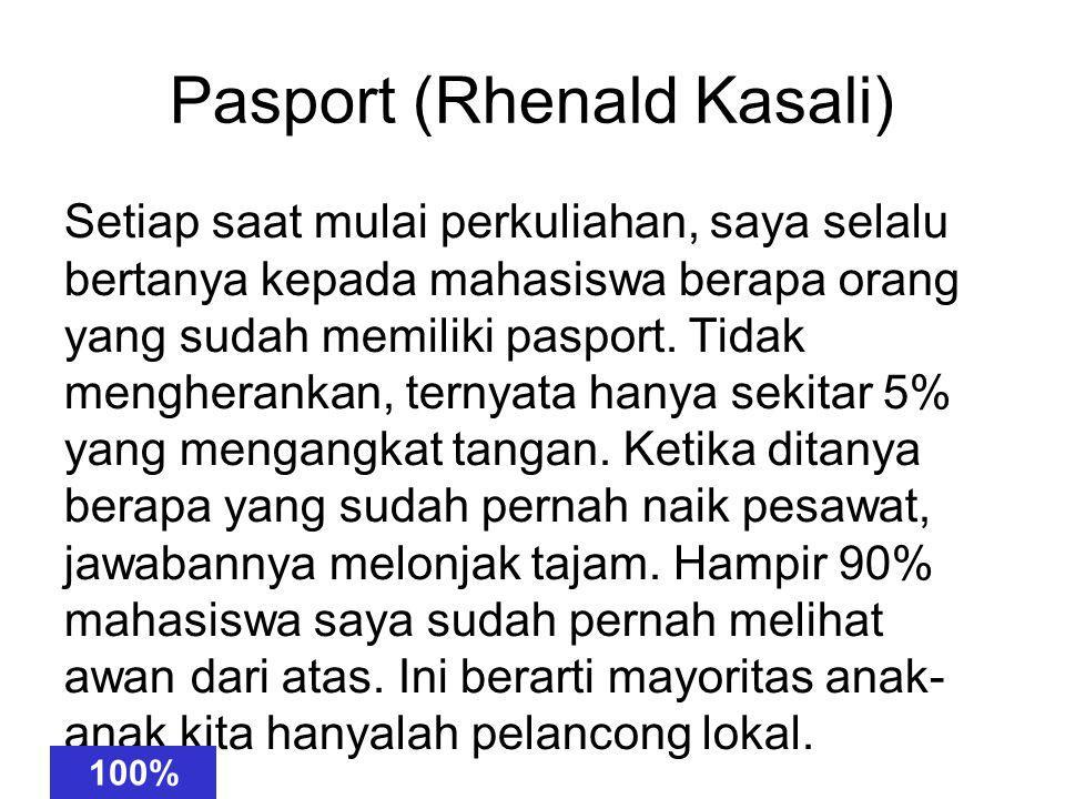 Pasport (Rhenald Kasali) Setiapsaat mulaiperkuliahan, sayaselalu bertanyakepada mahasiswaberapa orangyang sudahmemiliki pasport.Tidak mengherankan, ternyatahanya sekitar 5% yangmengangkat tangan.Ketika ditanyaberapa yangsudah pernah naikpesawat, jawabannyamelonjak tajam.