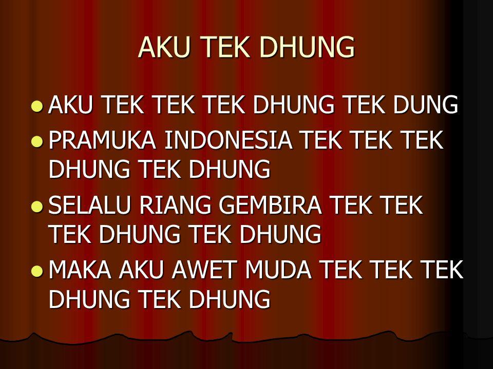 AKU TEK DHUNG AKU TEK TEK TEK DHUNG TEK DUNG AKU TEK TEK TEK DHUNG TEK DUNG PRAMUKA INDONESIA TEK TEK TEK DHUNG TEK DHUNG PRAMUKA INDONESIA TEK TEK TEK DHUNG TEK DHUNG SELALU RIANG GEMBIRA TEK TEK TEK DHUNG TEK DHUNG SELALU RIANG GEMBIRA TEK TEK TEK DHUNG TEK DHUNG MAKA AKU AWET MUDA TEK TEK TEK DHUNG TEK DHUNG MAKA AKU AWET MUDA TEK TEK TEK DHUNG TEK DHUNG