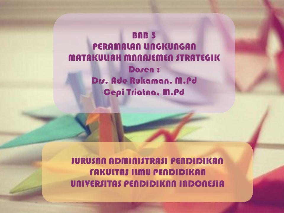 BAB 5 PERAMALAN LINGKUNGAN MATAKULIAH MANAJEMEN STRATEGIK Dosen : Drs. Ade Rukaman, M.Pd Cepi Triatna, M.Pd JURUSAN ADMINISTRASI PENDIDIKAN FAKULTAS I