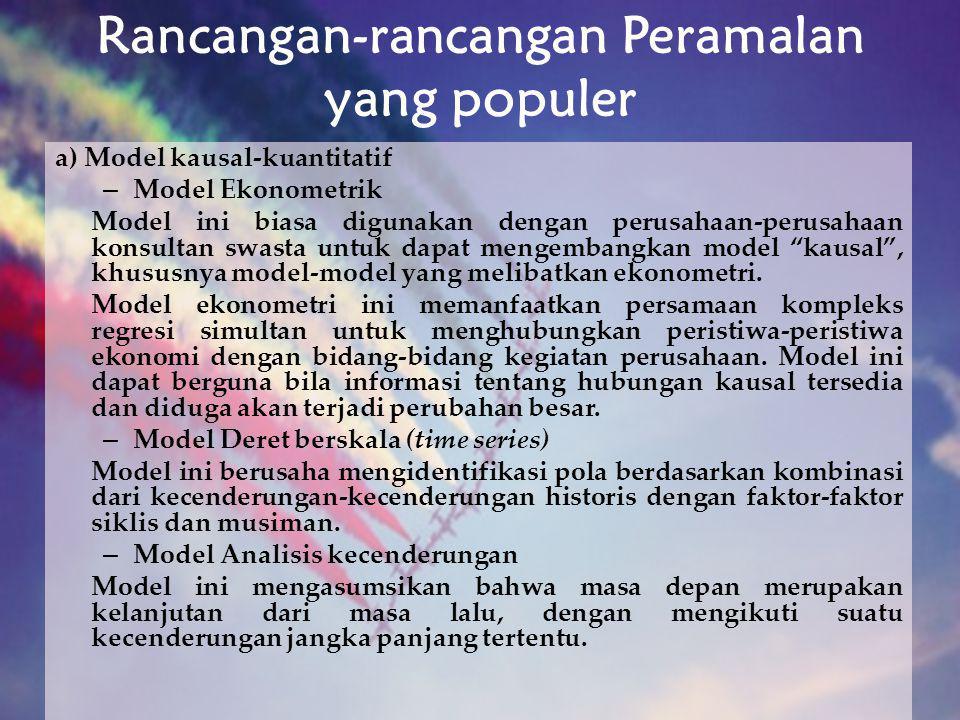 Rancangan-rancangan Peramalan yang populer a) Model kausal-kuantitatif – Model Ekonometrik Model ini biasa digunakan dengan perusahaan-perusahaan kons