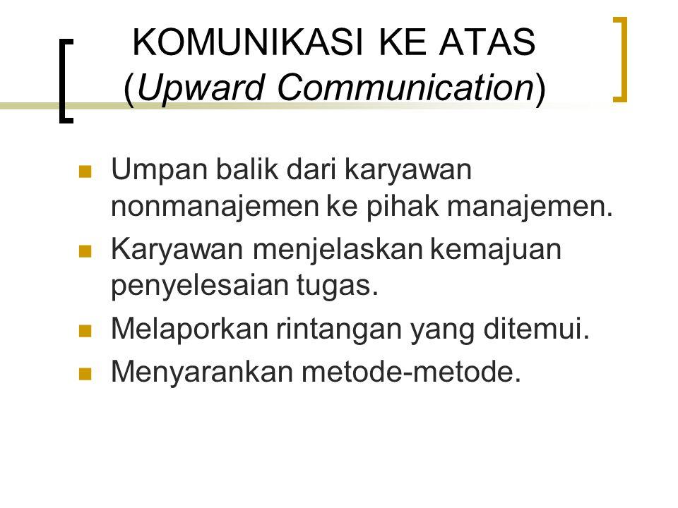 KOMUNIKASI KE ATAS (Upward Communication) Umpan balik dari karyawan nonmanajemen ke pihak manajemen. Karyawan menjelaskan kemajuan penyelesaian tugas.