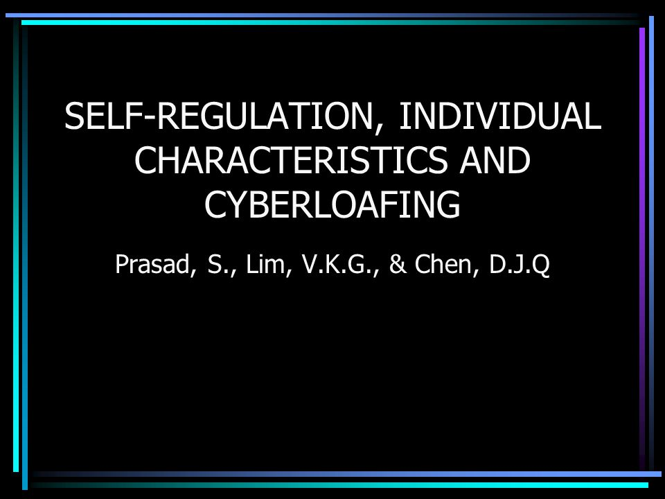 SELF-REGULATION, INDIVIDUAL CHARACTERISTICS AND CYBERLOAFING Prasad, S., Lim, V.K.G., & Chen, D.J.Q