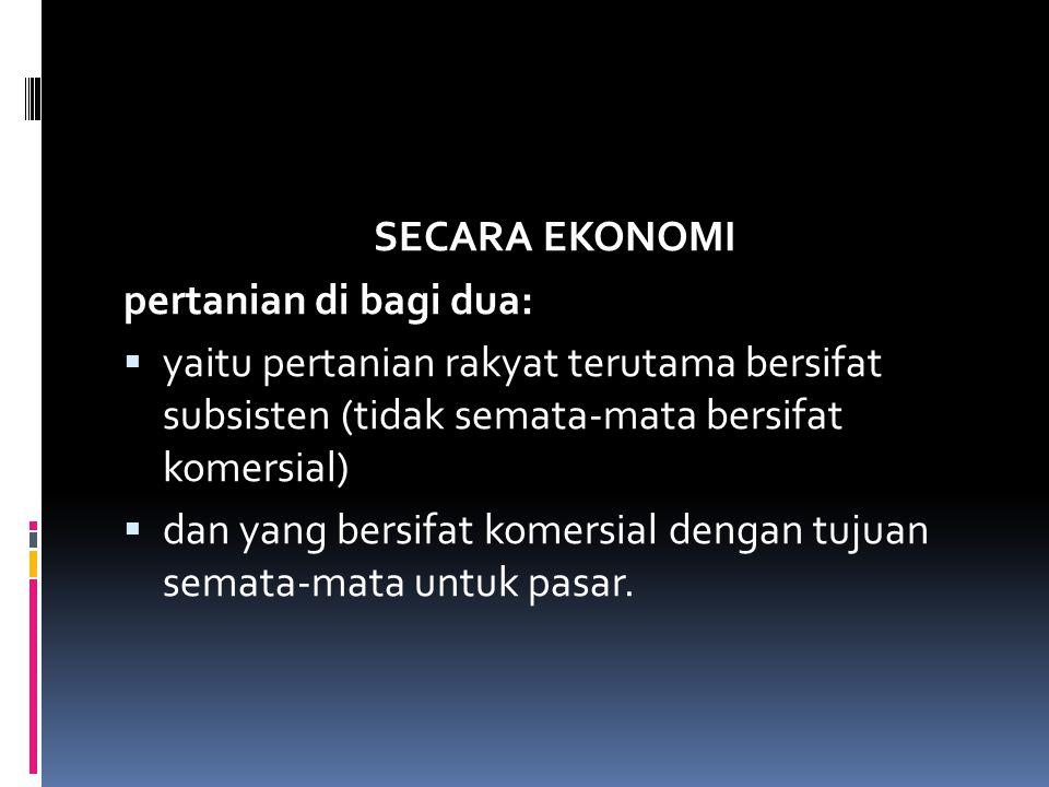 SECARA EKONOMI pertanian di bagi dua:  yaitu pertanian rakyat terutama bersifat subsisten (tidak semata-mata bersifat komersial)  dan yang bersifat komersial dengan tujuan semata-mata untuk pasar.