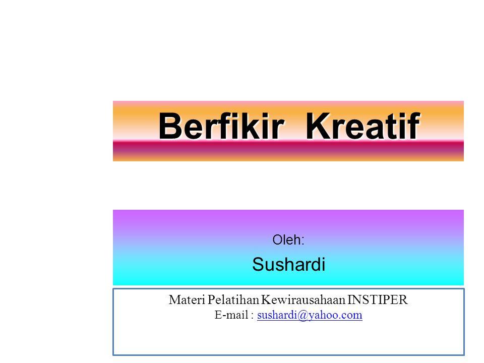 Berfikir Kreatif Materi Pelatihan Kewirausahaan INSTIPER E-mail : sushardi@yahoo.comsushardi@yahoo.com Oleh: Sushardi