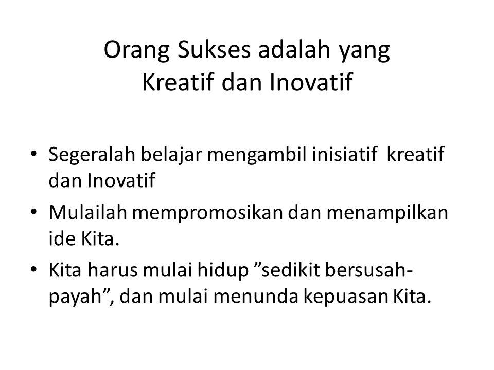 Orang Sukses adalah yang Kreatif dan Inovatif Segeralah belajar mengambil inisiatif kreatif dan Inovatif Mulailah mempromosikan dan menampilkan ide Ki