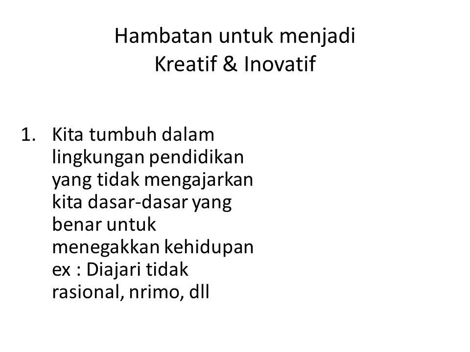 Hambatan untuk menjadi Kreatif & Inovatif 1.Kita tumbuh dalam lingkungan pendidikan yang tidak mengajarkan kita dasar-dasar yang benar untuk menegakka
