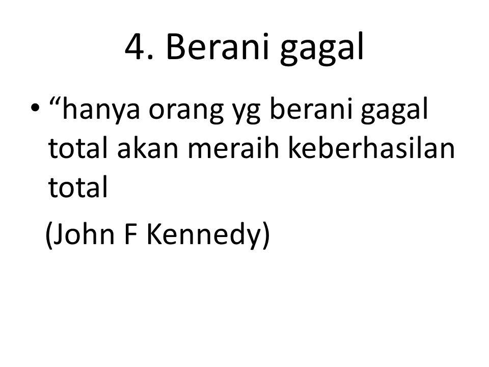"""4. Berani gagal """"hanya orang yg berani gagal total akan meraih keberhasilan total (John F Kennedy)"""