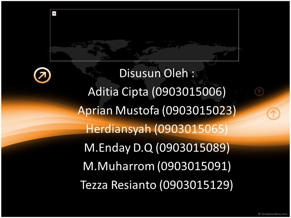 Disusun Oleh : Aditia Cipta (0903015006) Aprian Mustofa (0903015023) Herdiansyah (0903015065) M.Enday D.Q (0903015089) M.Muharrom (0903015091) Tezza Resianto (0903015129)