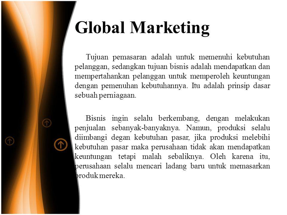 Global Marketing Tujuan pemasaran adalah untuk memenuhi kebutuhan pelanggan, sedangkan tujuan bisnis adalah mendapatkan dan mempertahankan pelanggan untuk memperoleh keuntungan dengan pemenuhan kebutuhannya.