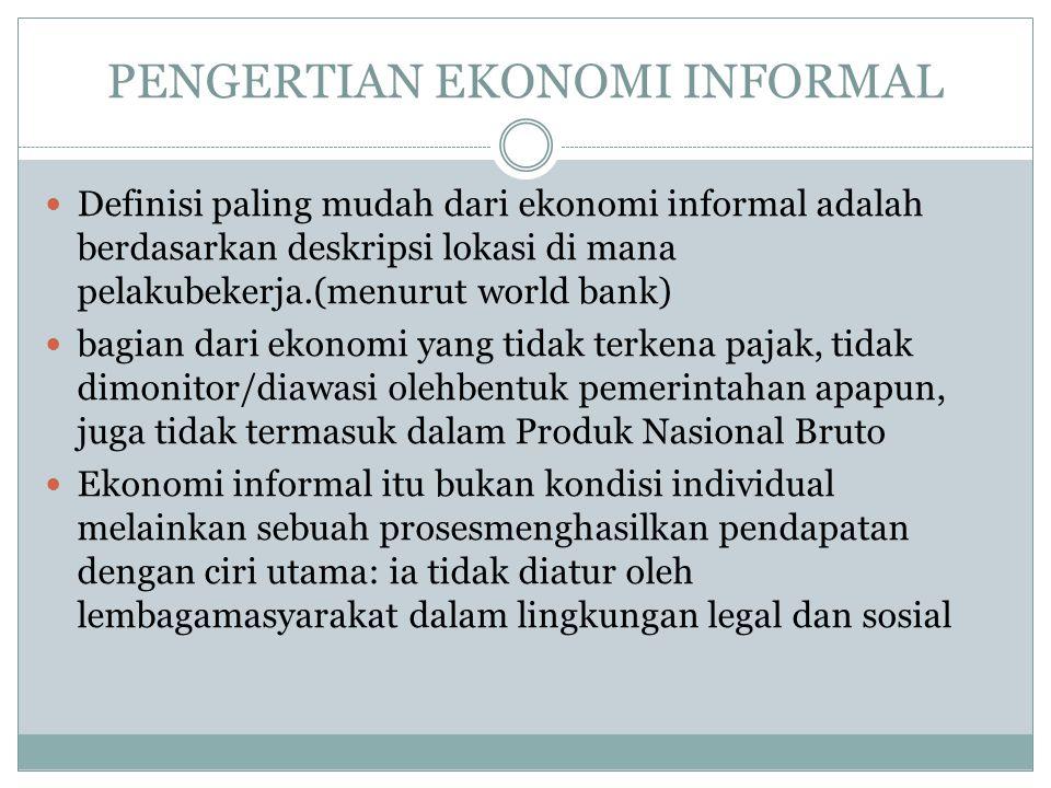 PENGERTIAN EKONOMI INFORMAL Definisi paling mudah dari ekonomi informal adalah berdasarkan deskripsi lokasi di mana pelakubekerja.(menurut world bank)