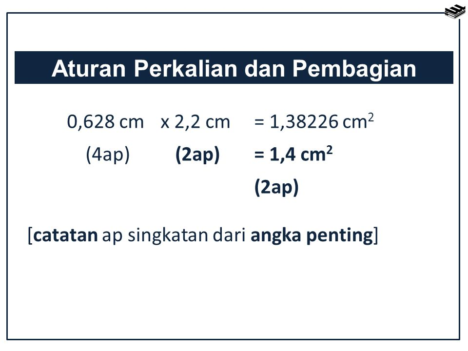 0,628 cm x 2,2 cm = 1,38226 cm 2 (4ap) (2ap) = 1,4 cm 2 (2ap) Aturan Perkalian dan Pembagian [catatan ap singkatan dari angka penting]