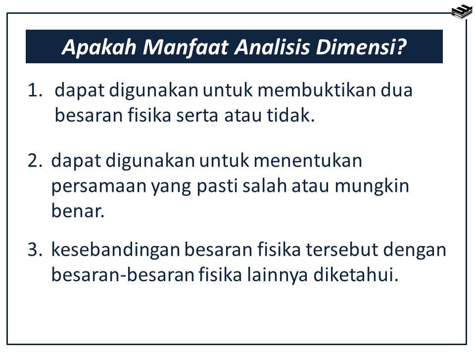 Apakah Manfaat Analisis Dimensi? 1. dapat digunakan untuk membuktikan dua besaran fisika serta atau tidak. 2.dapat digunakan untuk menentukan persamaa