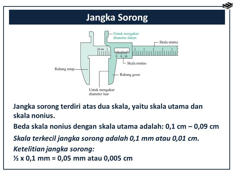 Jangka Sorong Jangka sorong terdiri atas dua skala, yaitu skala utama dan skala nonius. Beda skala nonius dengan skala utama adalah: 0,1 cm – 0,09 cm