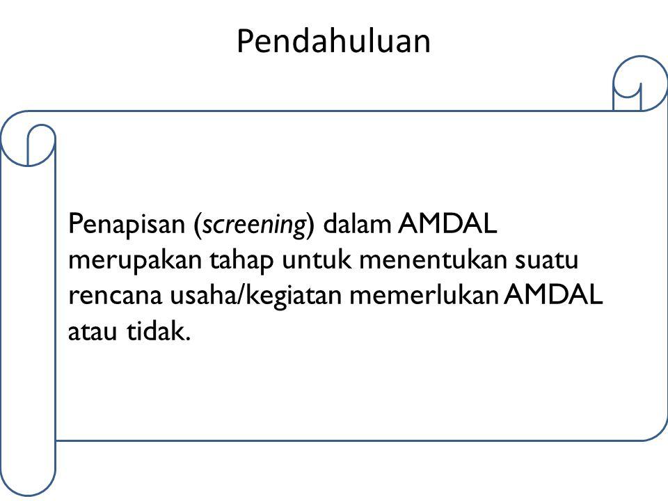 Pendahuluan Penapisan (screening) dalam AMDAL merupakan tahap untuk menentukan suatu rencana usaha/kegiatan memerlukan AMDAL atau tidak.