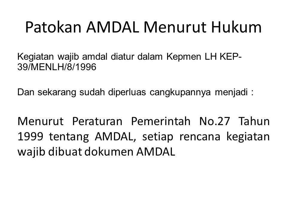 Patokan AMDAL Menurut Hukum Kegiatan wajib amdal diatur dalam Kepmen LH KEP- 39/MENLH/8/1996 Dan sekarang sudah diperluas cangkupannya menjadi : Menurut Peraturan Pemerintah No.27 Tahun 1999 tentang AMDAL, setiap rencana kegiatan wajib dibuat dokumen AMDAL