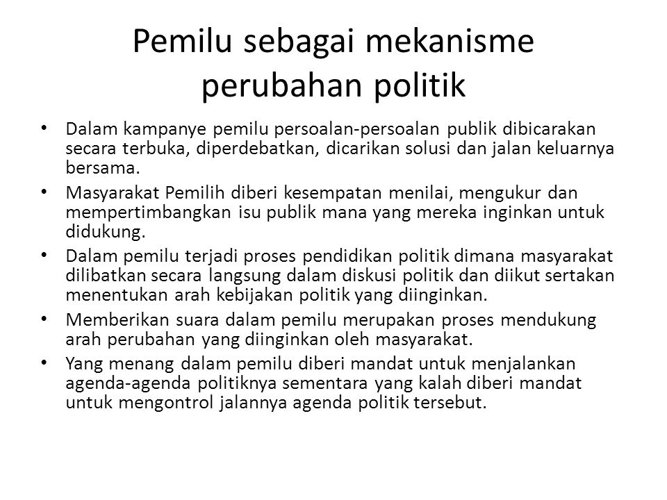 Pemilu sebagai mekanisme perubahan politik Dalam kampanye pemilu persoalan-persoalan publik dibicarakan secara terbuka, diperdebatkan, dicarikan solus
