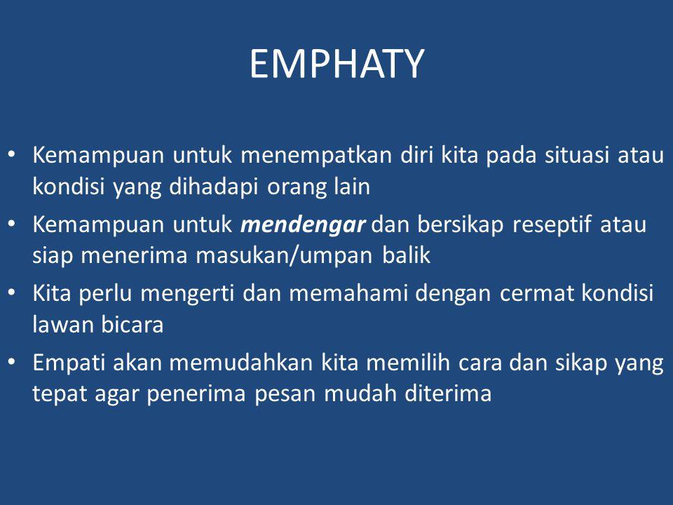 EMPHATY Kemampuan untuk menempatkan diri kita pada situasi atau kondisi yang dihadapi orang lain Kemampuan untuk mendengar dan bersikap reseptif atau siap menerima masukan/umpan balik Kita perlu mengerti dan memahami dengan cermat kondisi lawan bicara Empati akan memudahkan kita memilih cara dan sikap yang tepat agar penerima pesan mudah diterima
