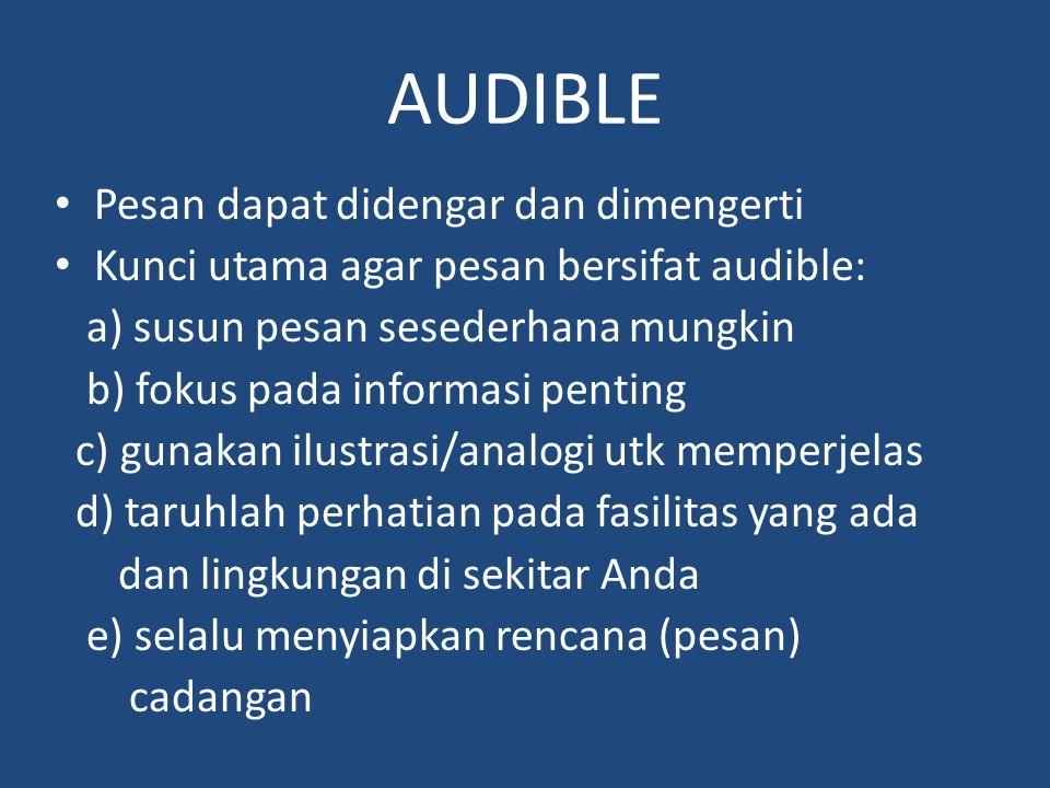 AUDIBLE Pesan dapat didengar dan dimengerti Kunci utama agar pesan bersifat audible: a) susun pesan sesederhana mungkin b) fokus pada informasi pentin