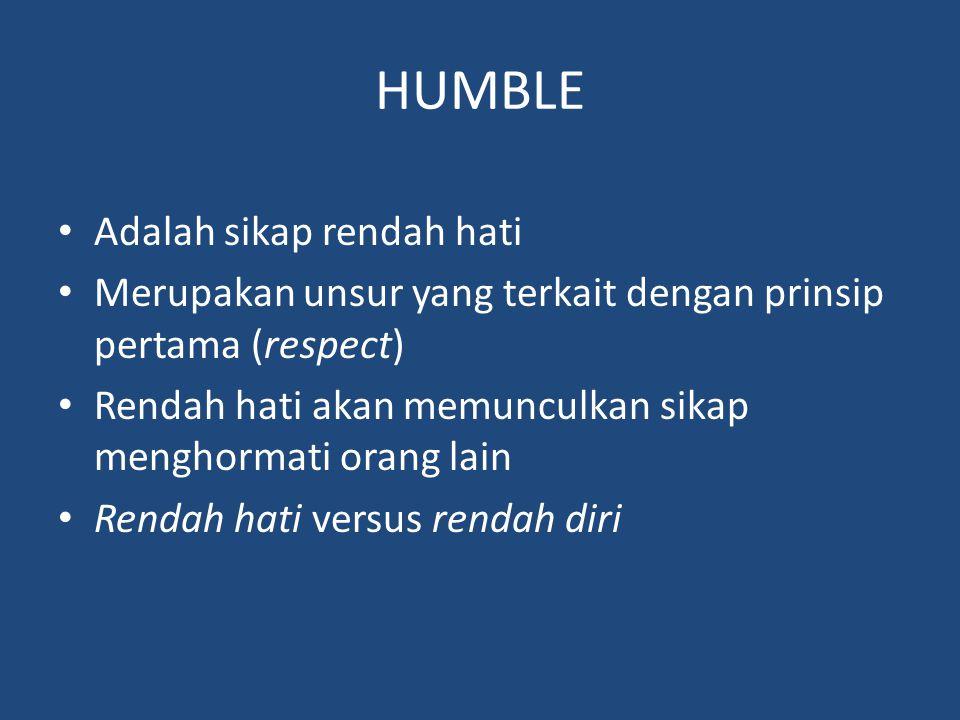 HUMBLE Adalah sikap rendah hati Merupakan unsur yang terkait dengan prinsip pertama (respect) Rendah hati akan memunculkan sikap menghormati orang lain Rendah hati versus rendah diri
