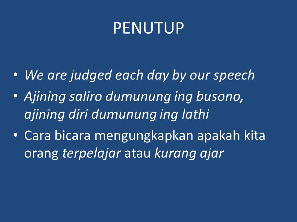 PENUTUP We are judged each day by our speech Ajining saliro dumunung ing busono, ajining diri dumunung ing lathi Cara bicara mengungkapkan apakah kita orang terpelajar atau kurang ajar