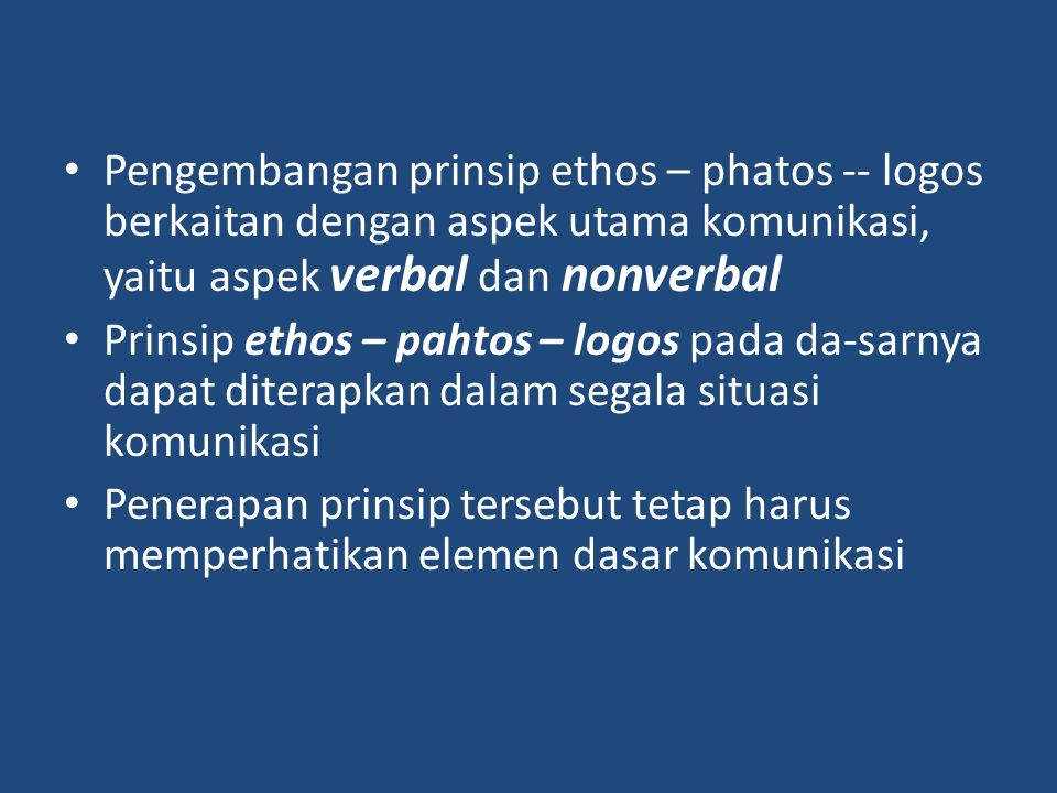 Pengembangan prinsip ethos – phatos -- logos berkaitan dengan aspek utama komunikasi, yaitu aspek verbal dan nonverbal Prinsip ethos – pahtos – logos pada da-sarnya dapat diterapkan dalam segala situasi komunikasi Penerapan prinsip tersebut tetap harus memperhatikan elemen dasar komunikasi