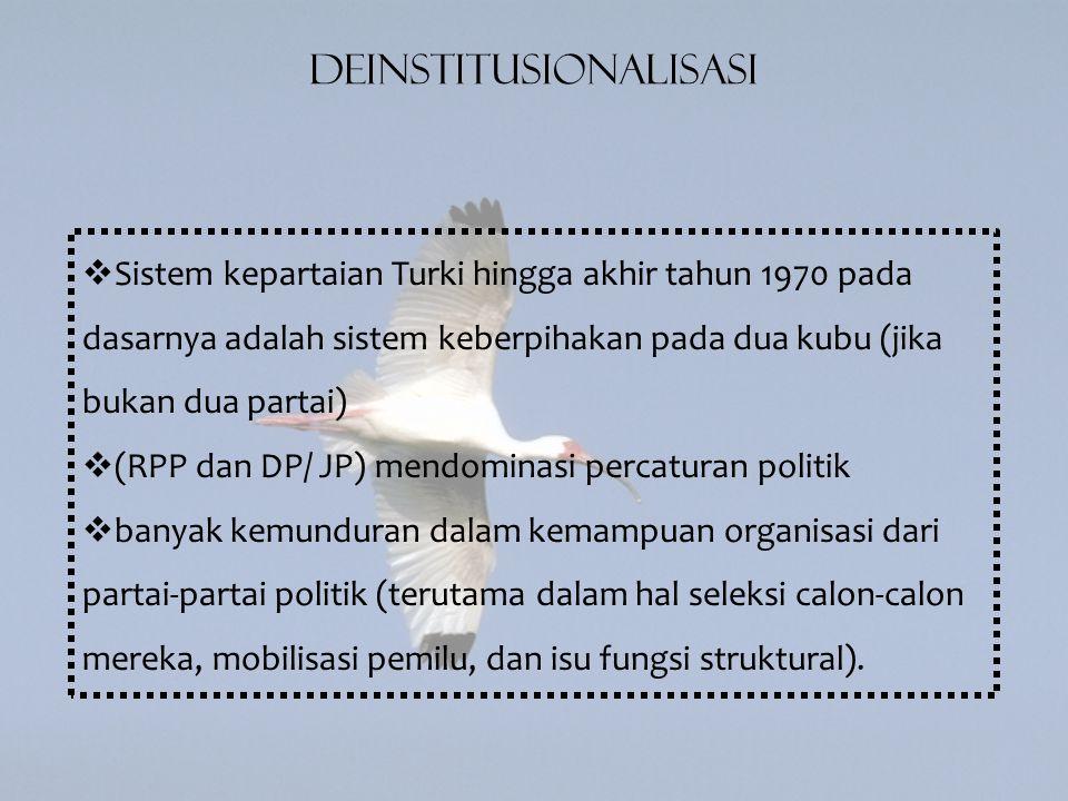 Deinstitusionalisasi  Sistem kepartaian Turki hingga akhir tahun 1970 pada dasarnya adalah sistem keberpihakan pada dua kubu (jika bukan dua partai)  (RPP dan DP/ JP) mendominasi percaturan politik  banyak kemunduran dalam kemampuan organisasi dari partai-partai politik (terutama dalam hal seleksi calon-calon mereka, mobilisasi pemilu, dan isu fungsi struktural).