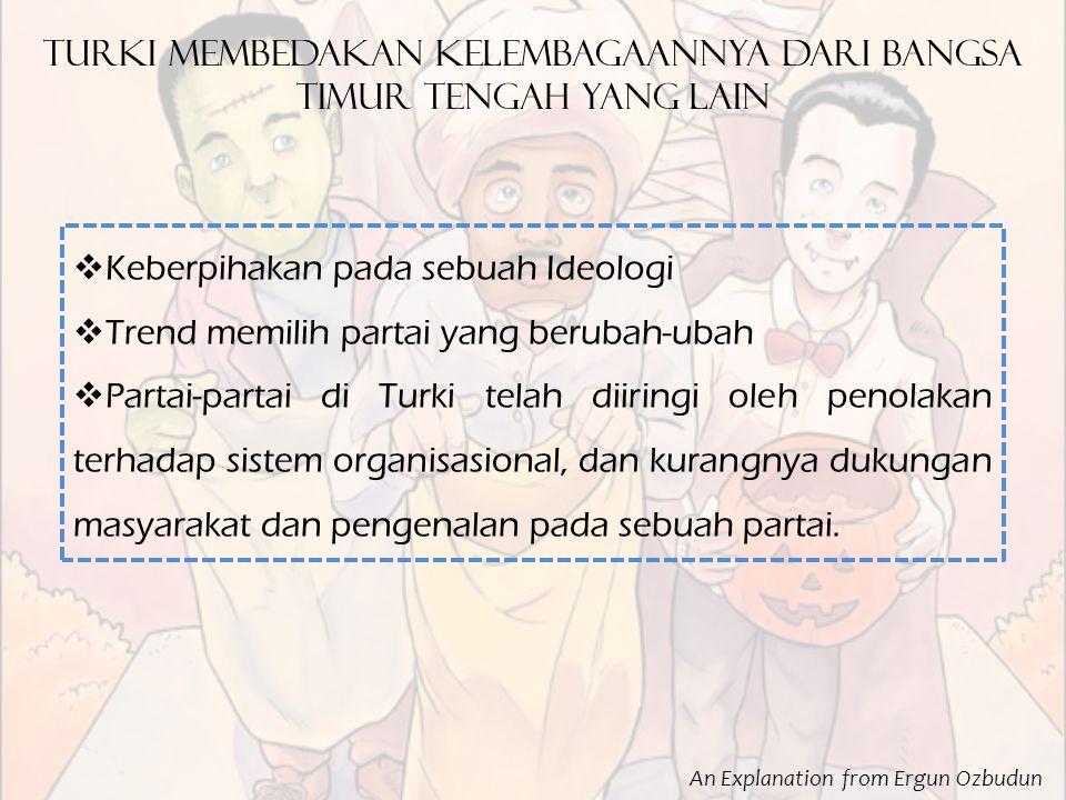 An Explanation from Ergun Ozbudun turki membedakan kelembagaannya dari bangsa timur tengah yang lain  Keberpihakan pada sebuah Ideologi  Trend memilih partai yang berubah-ubah  Partai-partai di Turki telah diiringi oleh penolakan terhadap sistem organisasional, dan kurangnya dukungan masyarakat dan pengenalan pada sebuah partai.