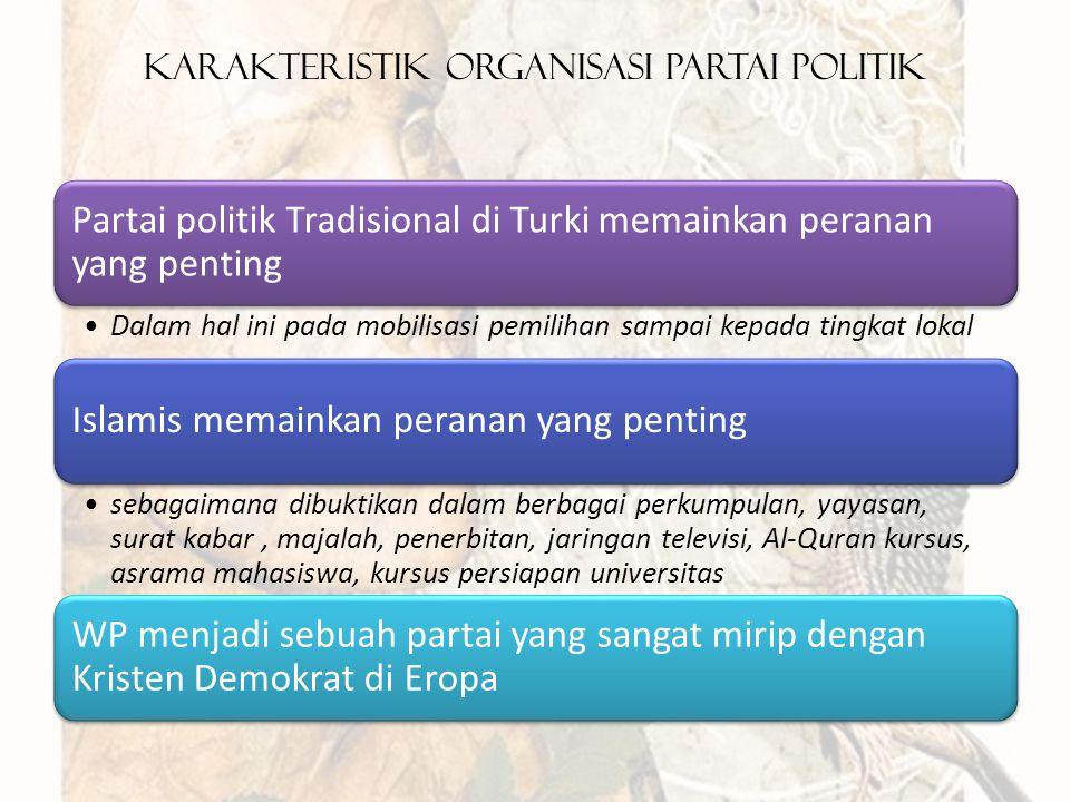 Karakteristik Organisasi Partai Politik Partai politik Tradisional di Turki memainkan peranan yang penting Dalam hal ini pada mobilisasi pemilihan sampai kepada tingkat lokal Islamis memainkan peranan yang penting sebagaimana dibuktikan dalam berbagai perkumpulan, yayasan, surat kabar, majalah, penerbitan, jaringan televisi, Al-Quran kursus, asrama mahasiswa, kursus persiapan universitas WP menjadi sebuah partai yang sangat mirip dengan Kristen Demokrat di Eropa