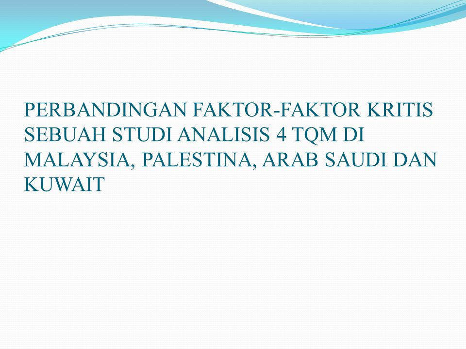 PERBANDINGAN FAKTOR-FAKTOR KRITIS SEBUAH STUDI ANALISIS 4 TQM DI MALAYSIA, PALESTINA, ARAB SAUDI DAN KUWAIT