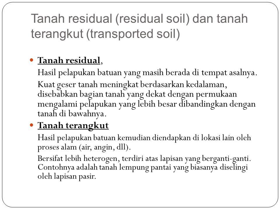 Tanah residual (residual soil) dan tanah terangkut (transported soil) Tanah residual, Hasil pelapukan batuan yang masih berada di tempat asalnya. Kuat