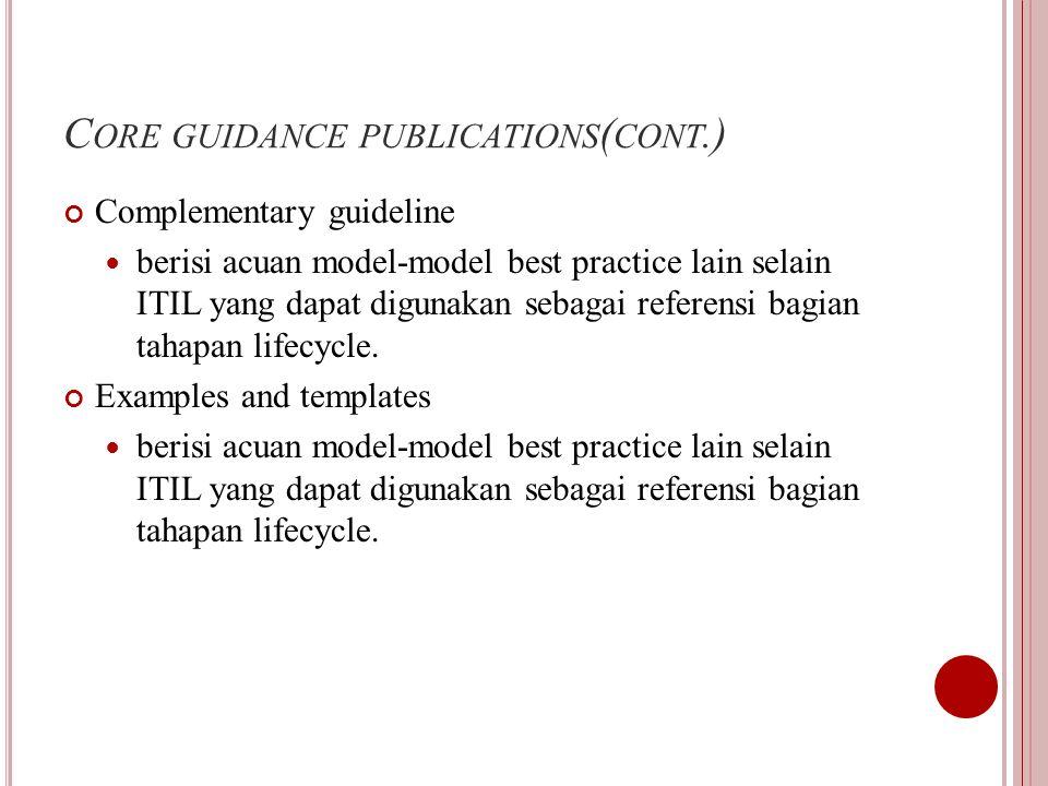 C ORE GUIDANCE PUBLICATIONS ( CONT.) Complementary guideline berisi acuan model-model best practice lain selain ITIL yang dapat digunakan sebagai referensi bagian tahapan lifecycle.