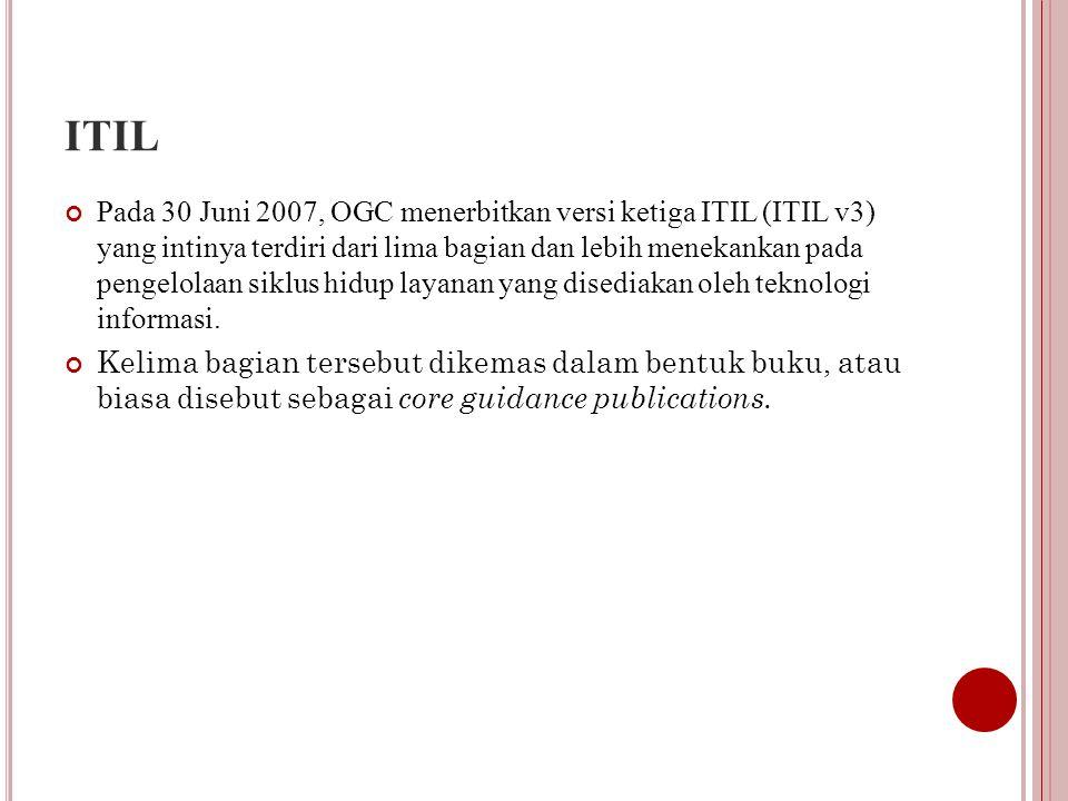 ITIL Pada 30 Juni 2007, OGC menerbitkan versi ketiga ITIL (ITIL v3) yang intinya terdiri dari lima bagian dan lebih menekankan pada pengelolaan siklus hidup layanan yang disediakan oleh teknologi informasi.