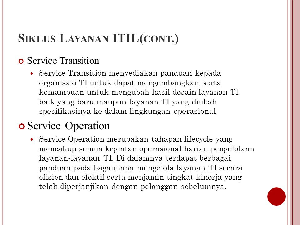 S IKLUS L AYANAN ITIL( CONT.) Service Transition Service Transition menyediakan panduan kepada organisasi TI untuk dapat mengembangkan serta kemampuan untuk mengubah hasil desain layanan TI baik yang baru maupun layanan TI yang diubah spesifikasinya ke dalam lingkungan operasional.