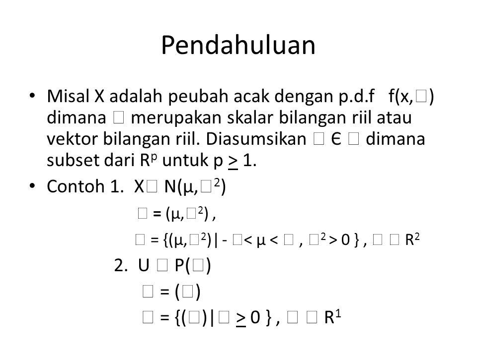 Pendahuluan Misal X adalah peubah acak dengan p.d.f f(x,  ) dimana  merupakan skalar bilangan riil atau vektor bilangan riil. Diasumsikan  Є  dima